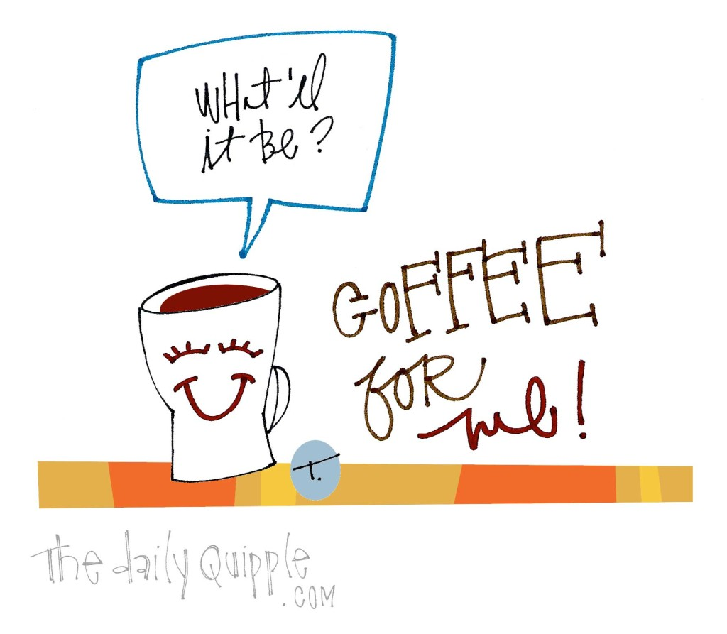 What'll it be? Coffee for me!