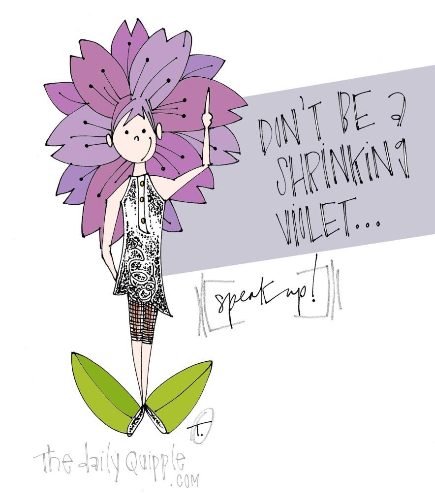 Don't be a shrinking violet...speak up!