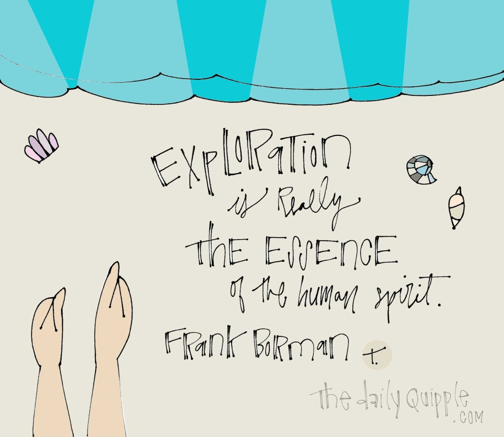 """Exploration is really the essence of the human spirit."" [Frank Borman]"