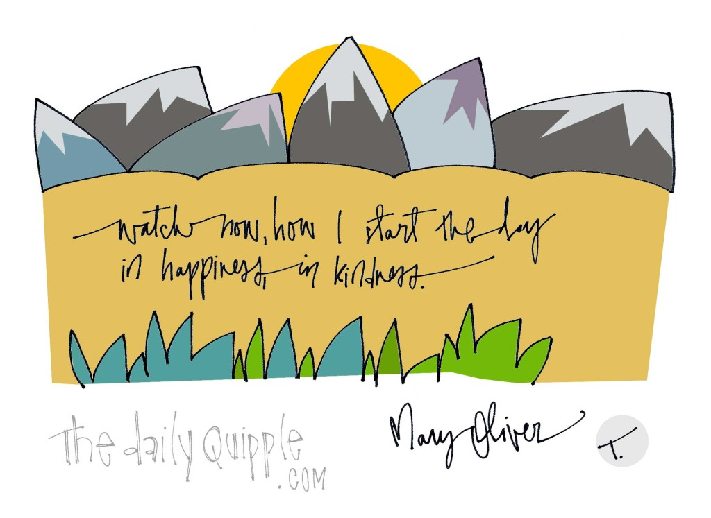 """""""Watch now, how I start the day in happiness, in kindness."""" [Mary Oliver]"""
