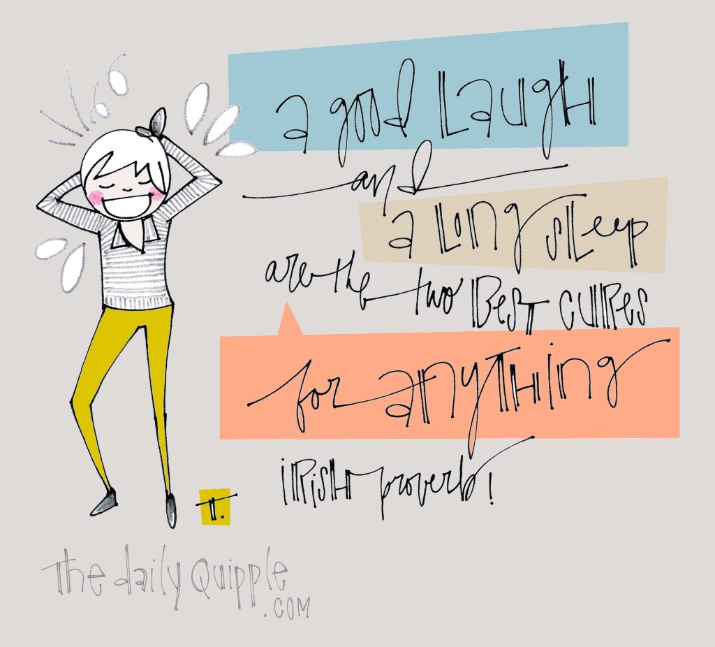"""A good laugh and a long sleep are the two best cures for anything."" [Irish proverb]"