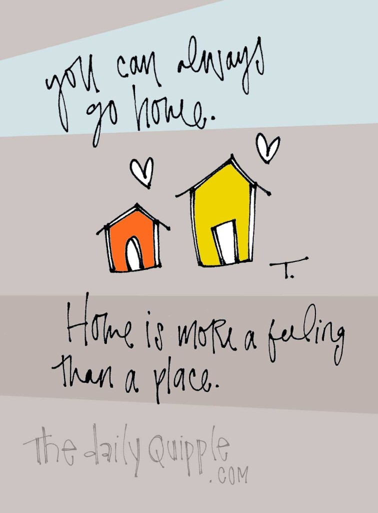 You can always go home. Home is more a feeling than a place.