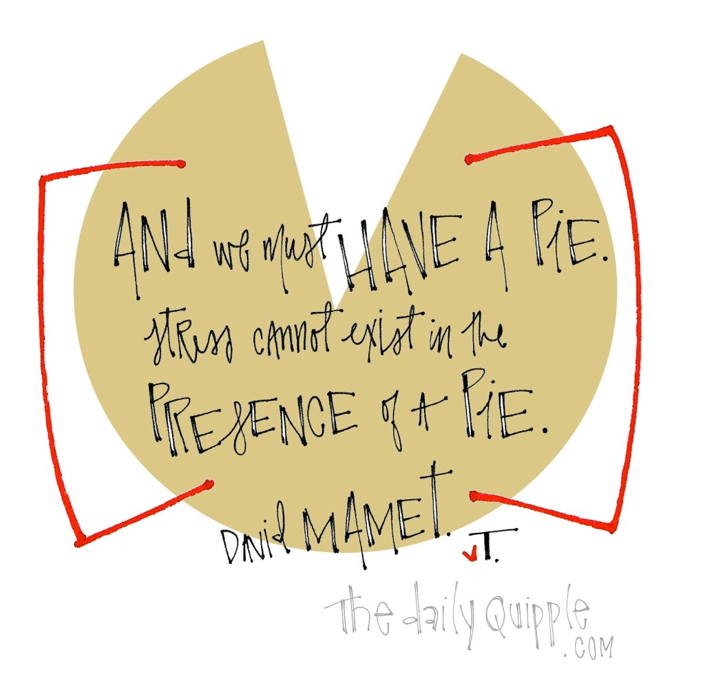 """And we must have a pie. Stress cannot exist in the presence of a pie."" [David Mamet]"