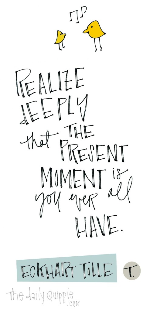 """""""Realize deeply that the present moment is all you ever have."""" [Eckhart Tolle]"""