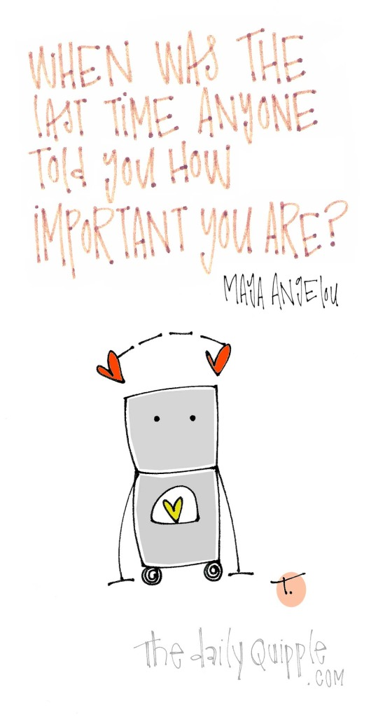 When was the last time anyone told you how important you are? [Maya Angelou]