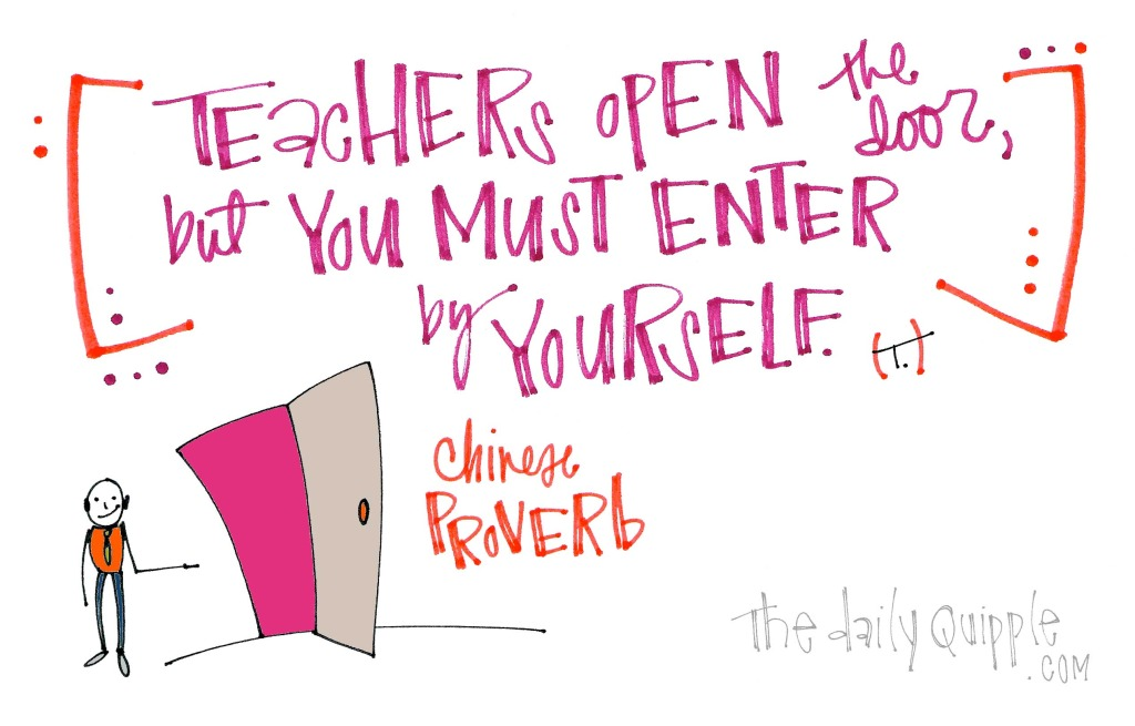 Teachers open the door, but you must enter by yourself. [Chinese proverb]