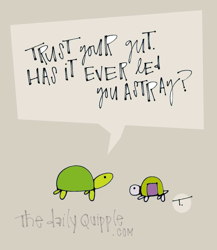 Trust your gut. Has it ever led you astray?