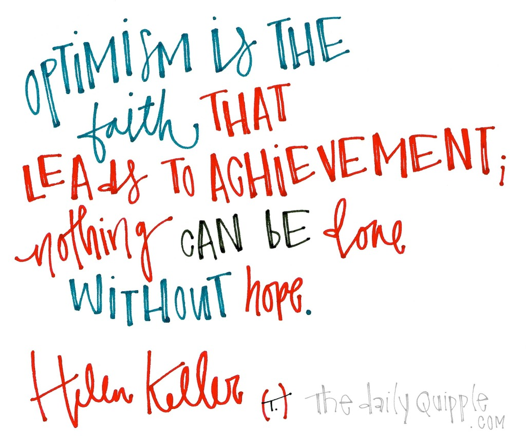 Optimism is the faith that leads to achievement; nothing can be done without hope. [Helen Keller]
