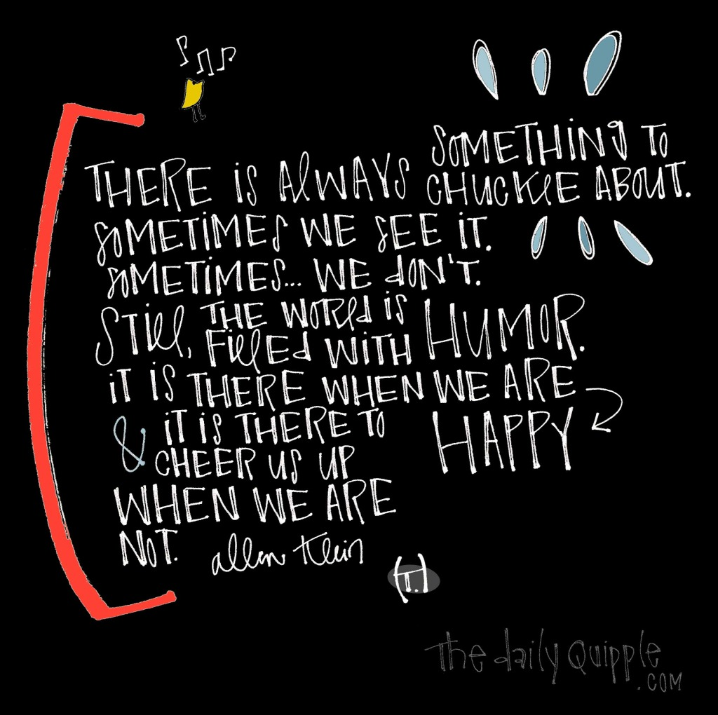 There is always something to chuckle about. / Sometimes we see it. / Sometimes...we don't. / Still, the world is filled with humor. / It is there when we are happy / and it is there to cheer us up when we are not. [Allen Klein]