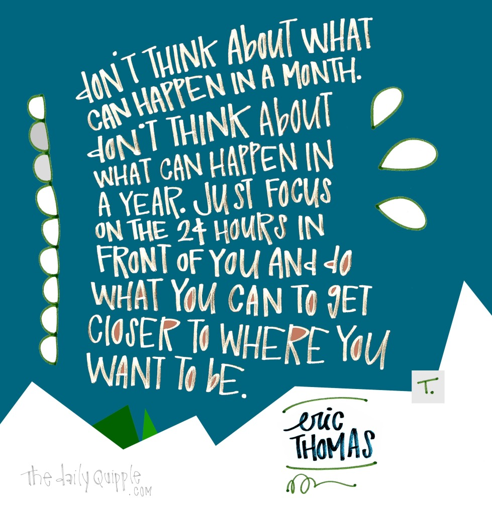 Don't think about what can happen in a month. Don't think about what can happen in a year. Just focus on the 24 hours in front of you and do what you can to get closer to where you want to be. [Eric Thomas]