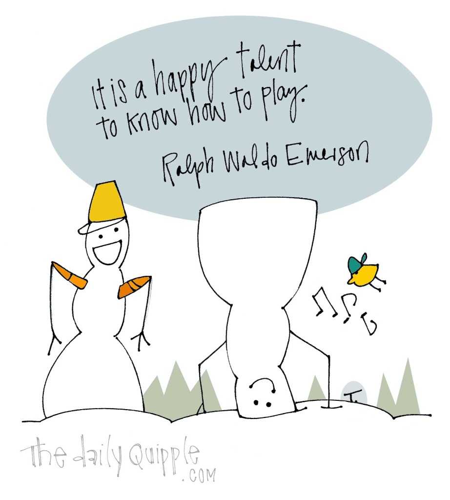 It is a happy talent to know how to play. [Ralph Waldo Emerson]
