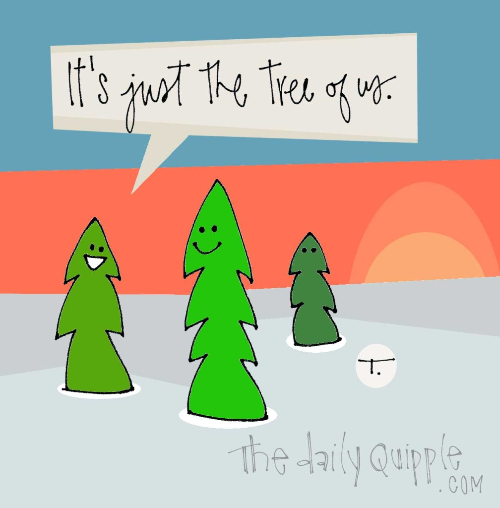 It's just the tree of us.