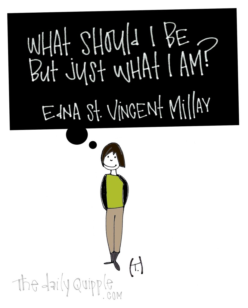 What should I be but just what I am? [Edna St. Vincent Millay]
