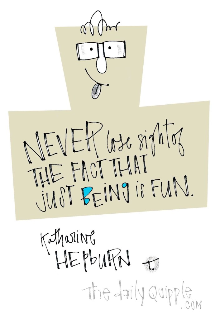 Never lose sight of the fact that just being is fun. [Katharine Hepburn]