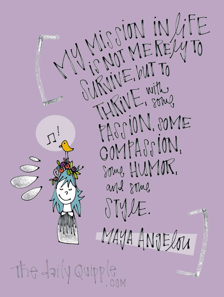 My mission in life is not merely to survive, but to thrive; and to do so with some passion, some compassion, some humor, and some style. [Maya Angelou]