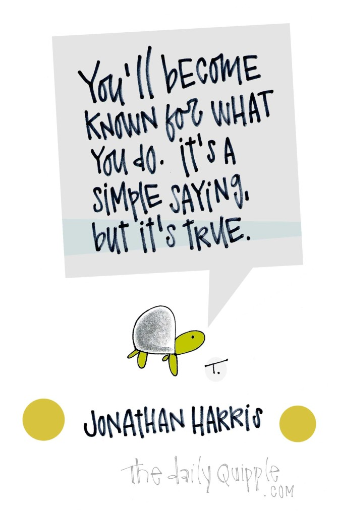 You'll become known for what you do. It's a simple truth, but it's true. [Jonathan Harris]