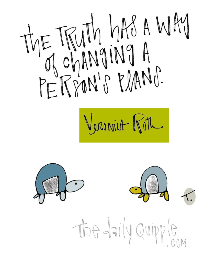 The truth has a way of changing a person's plans. [Veronica Roth]