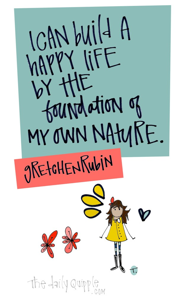I can build a happy life by the foundation of my own nature. [Gretchen Rubin]