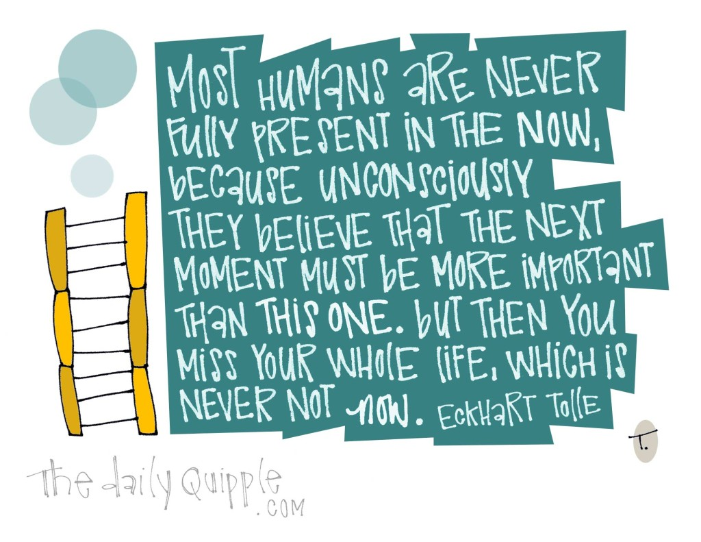 Most humans are never fully present in the now, because unconsciously they believe that the next moment must be more important than this one. But then you miss your whole life, which is never not now.  [Eckhart Tolle]