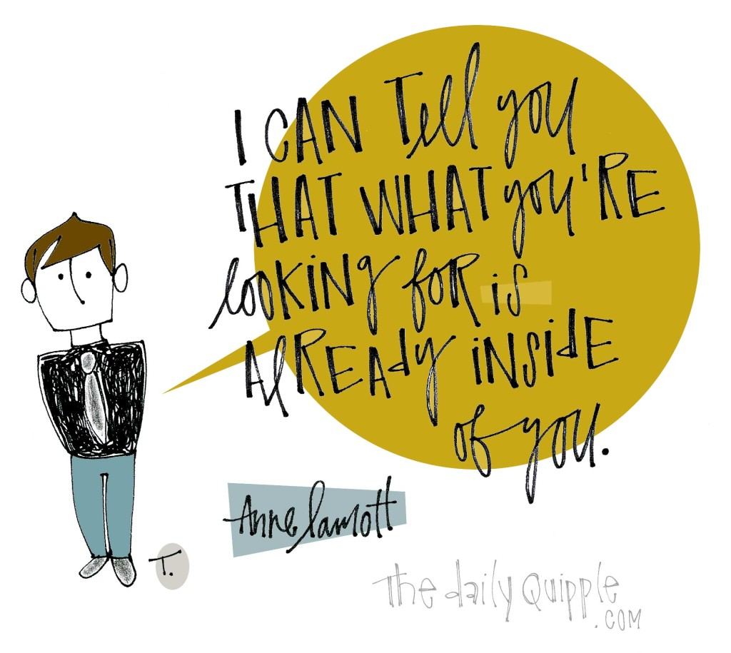 I can tell you that what you're looking for is already inside of you. [Anne Lamott]