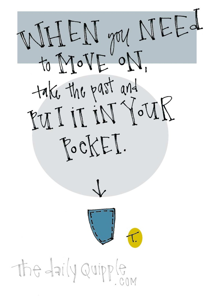 When you need to move on, take the past and put it in your pocket.