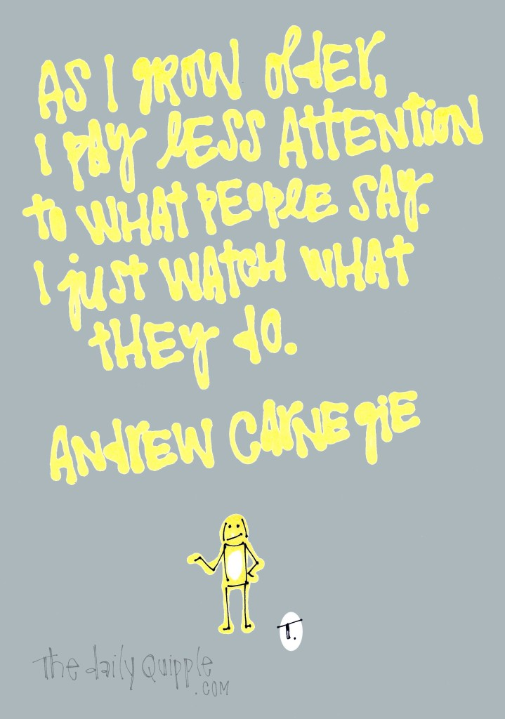 As I grow older, I pay less attention to what people say. I just watch what they do. [Andrew Carnegie]