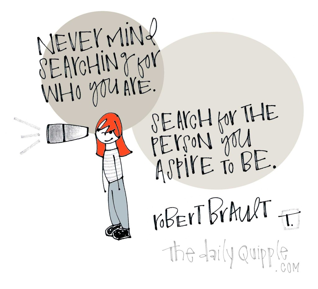 Never mind searching for who you are. Search for the person you aspire to be. [Robert Brault]