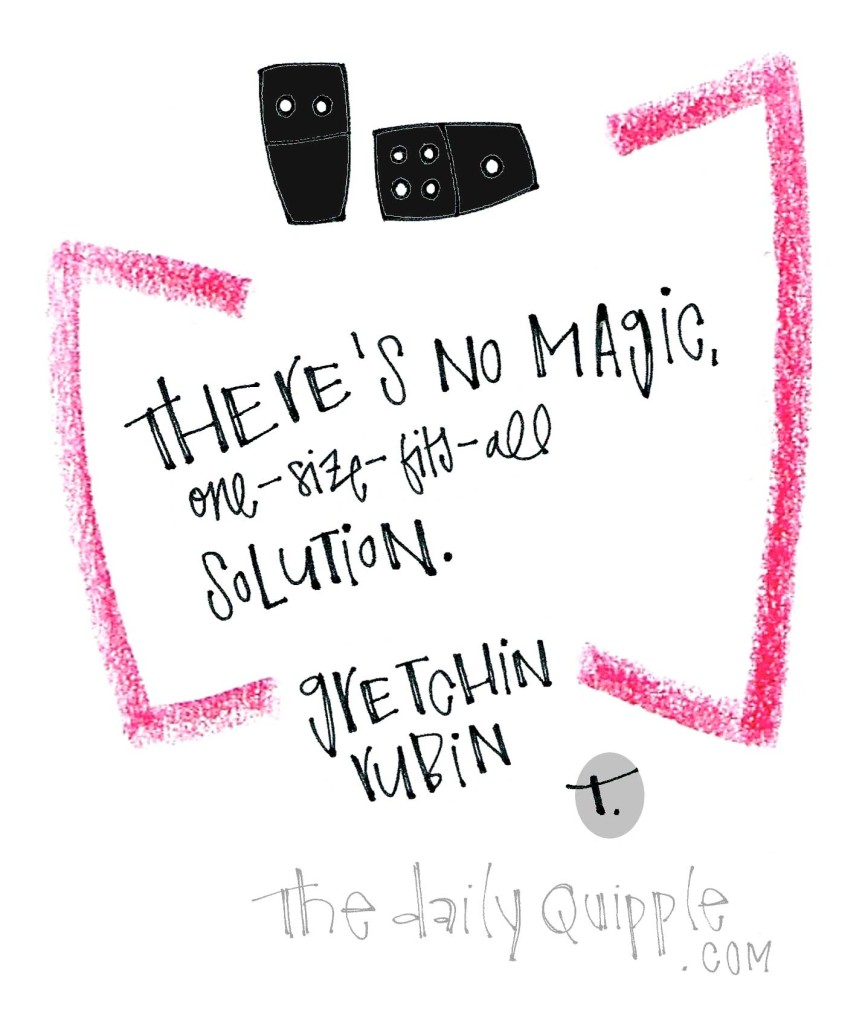There's no magic, one-size-fits-all solution. [Gretchen Rubin]