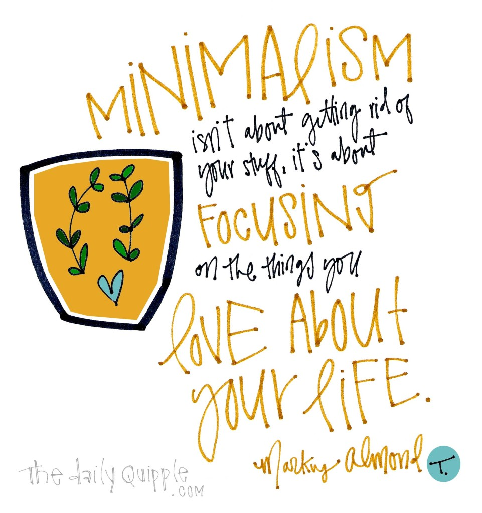 Minimalism isn't about getting rid of your stuff, it's about focusing on the things you love about your life. [Markus Almond]