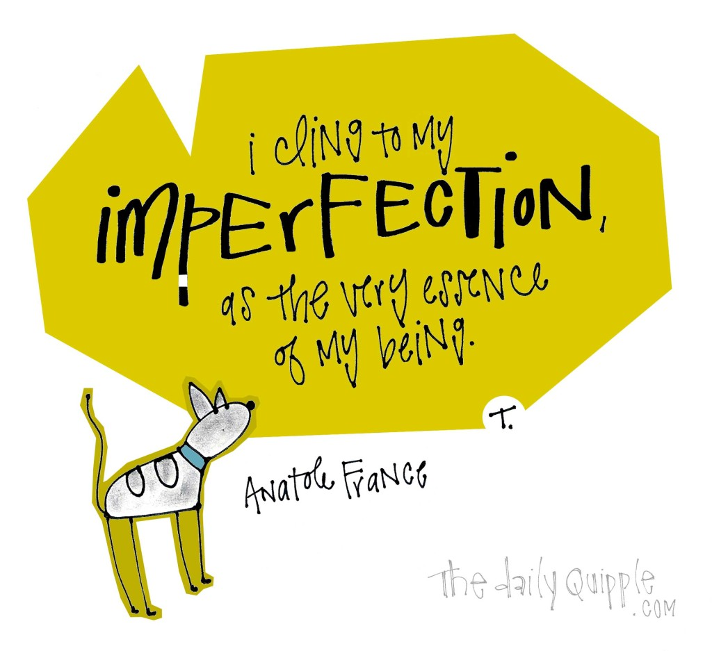 I cling to my imperfection, as the very essence of my being. [Anatole France]