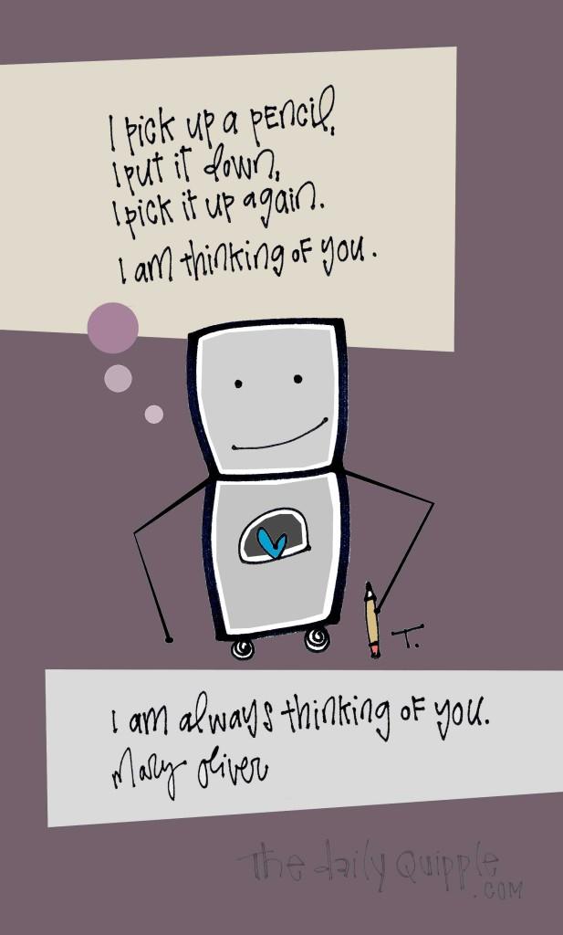 I pick up a pencil, I put it down, I pick it up again. I am thinking of you. I am always thinking of you. [Mary Oliver]