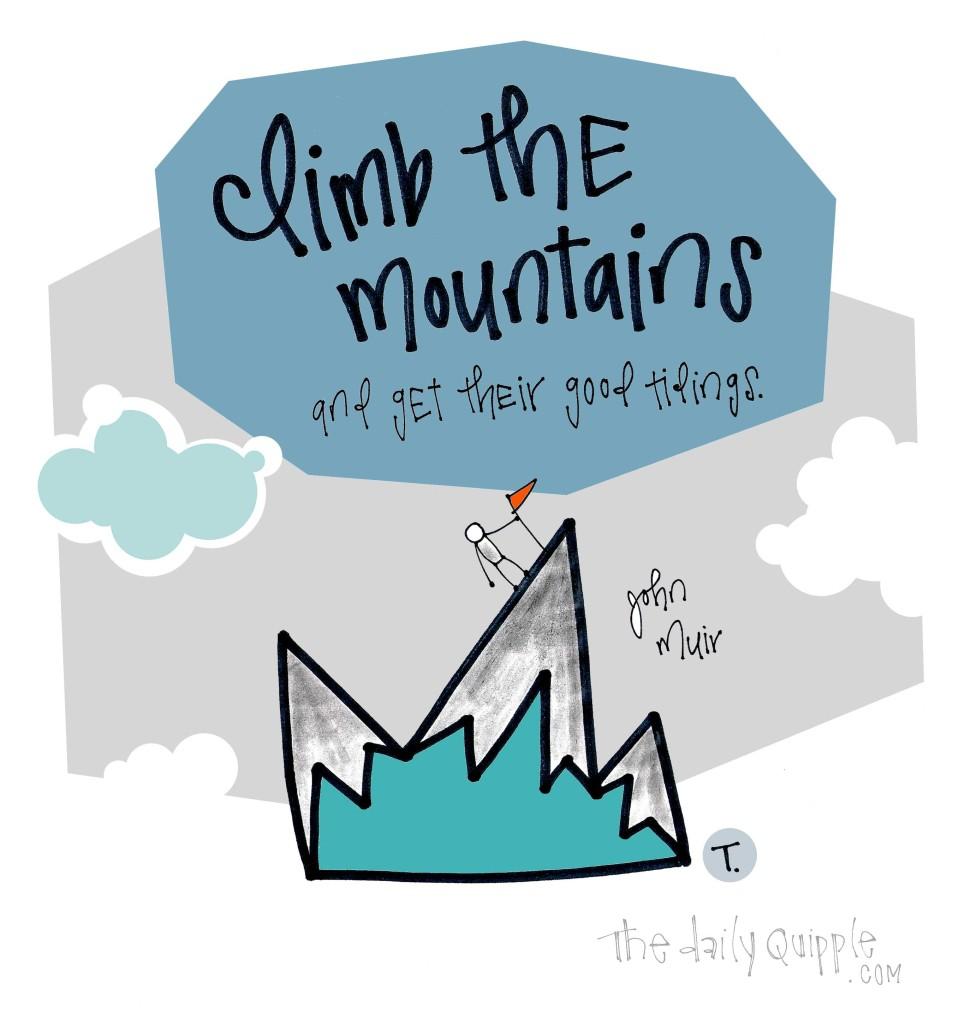 Climb the mountains and get their good tidings. [John Muir]