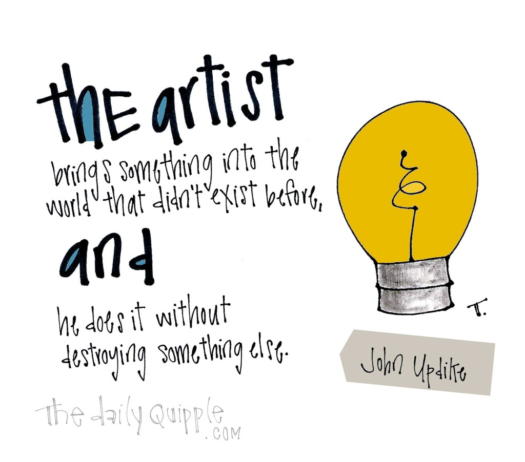 The artist brings something into the world that didn't exist before, and he does it without destroying something else. [John Updike]