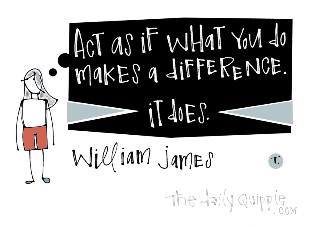 Act as if what you do makes a difference. It does. [William James]