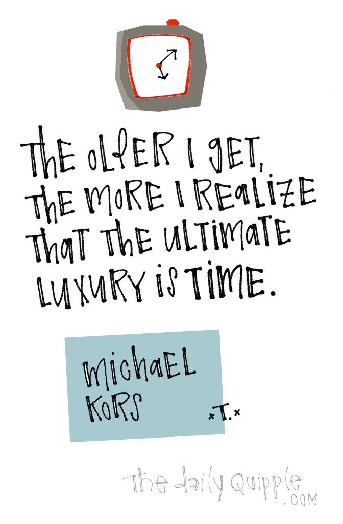The older I get, the more I realize that the ultimate luxury is time. [Michael Kors]