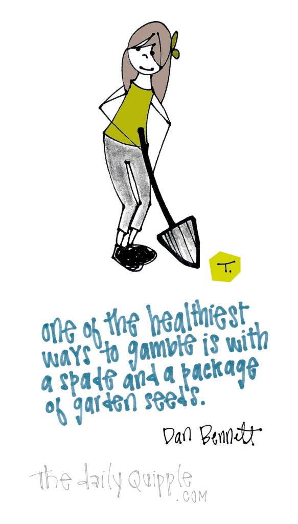 One of the healthiest ways to gamble is with a spade and a package of garden seeds. [Dan Bennett]