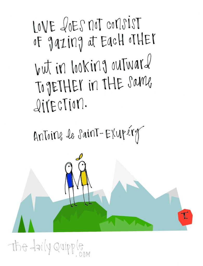 Love does not consist of gazing at each other, but in looking outward together in the same direction. [Antoine de Saint-Exupéry]