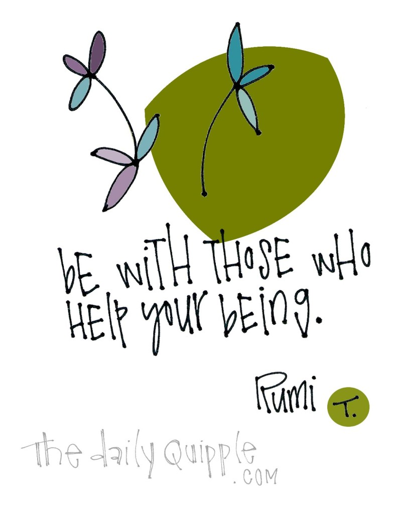 Be with those who help your being. [Rumi]