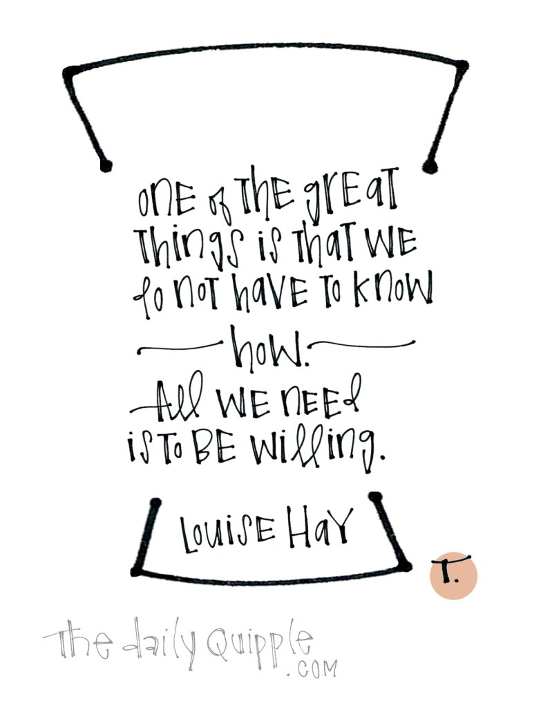 One of the great things is that we do not need to know how. All we need is to be willing. [Louise Hay]