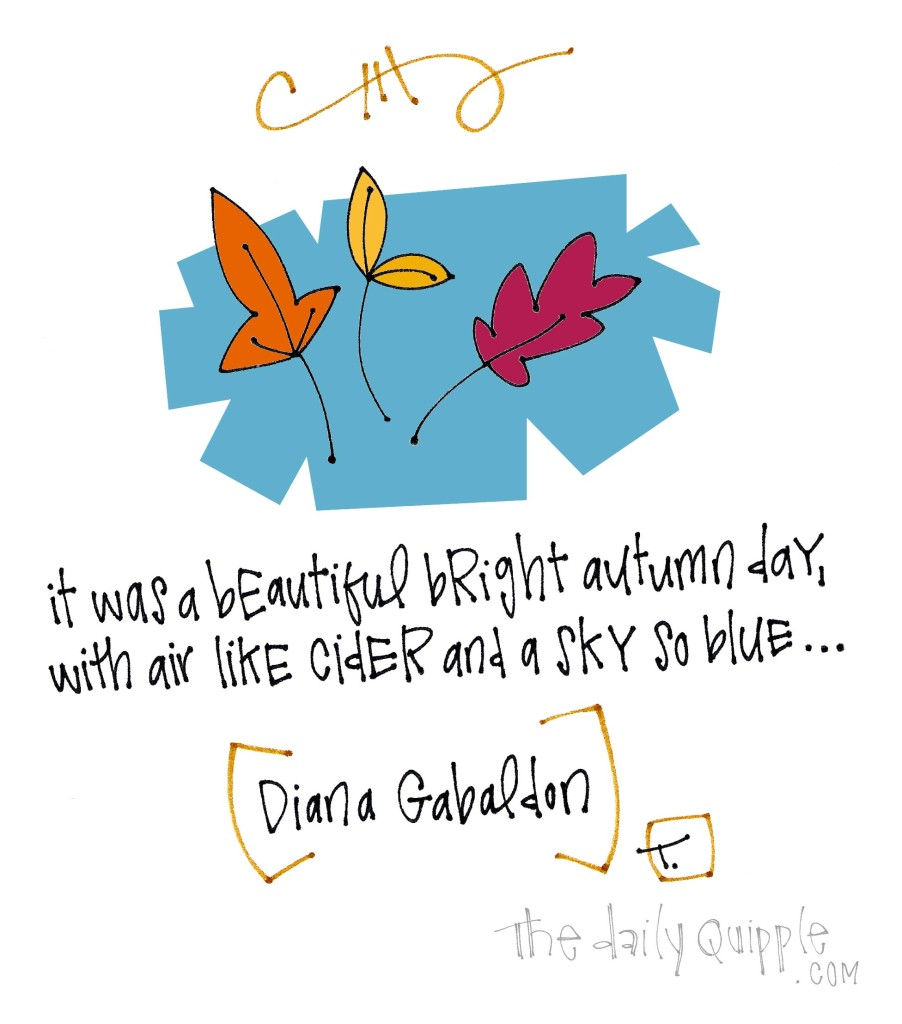 It was a bright beautiful autumn day, with air like cider and a sky so blue… [Diana Gabaldon]