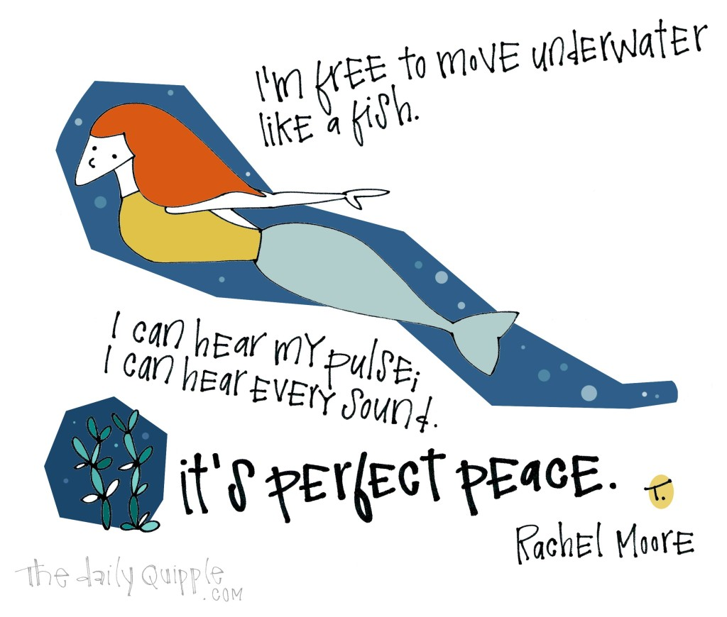 I'm free to move underwater like a fish. I can hear my pulse; I can hear every sound. It's perfect peace. [Rachel Moore]