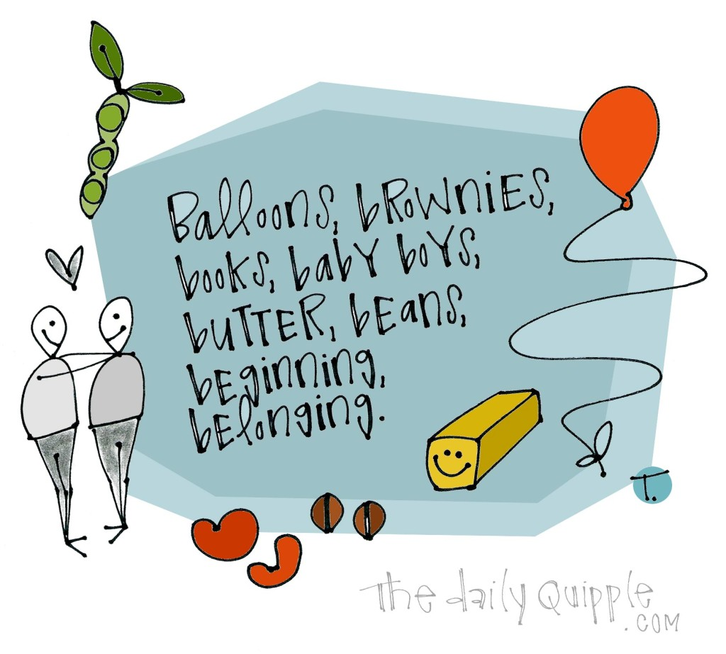 Balloons, brownies, books, baby boys, butter, beans, beginning, belonging.