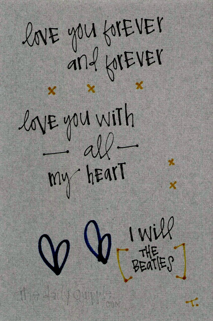 Love you forever and forever / Love you with all my heart… [I Will, The Beatles]