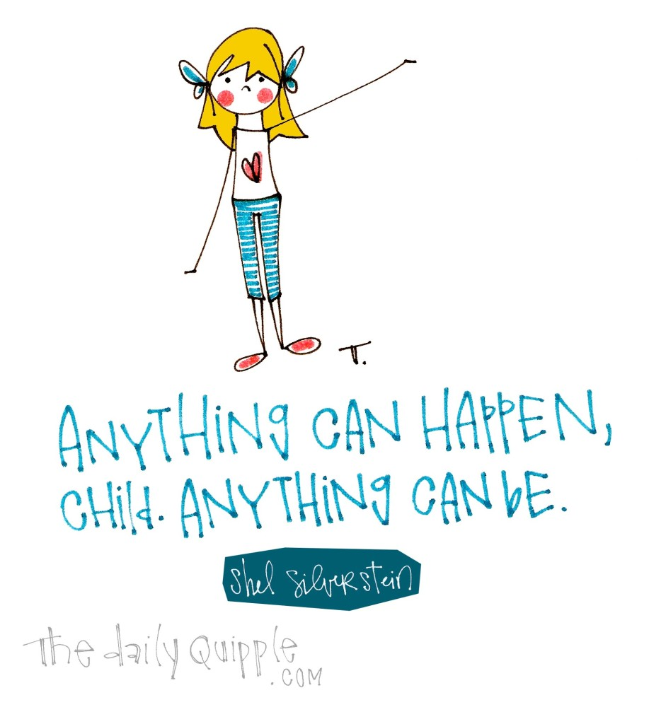 Anything can happen, child. Anything can be. [Shel Silverstein]