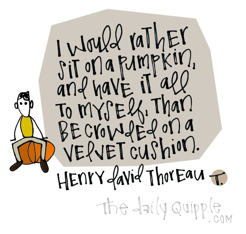 I would rather sit on a pumpkin, and have it all to myself, than be crowded on a velvet cushion. [Henry David Thoreau]