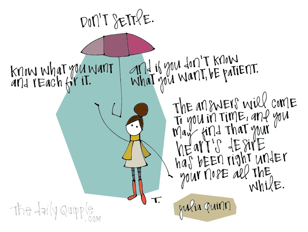 Don't settle. Know what you want and reach for it. And if you don't know what you want, be patient. The answers will come to you in time, and you may find that your heart's desire has been under your nose all the while. [Julia Quinn]