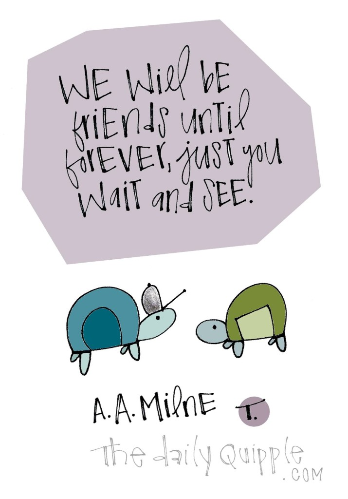 We will be friends until forever, just you wait and see. [A. A. Milne]