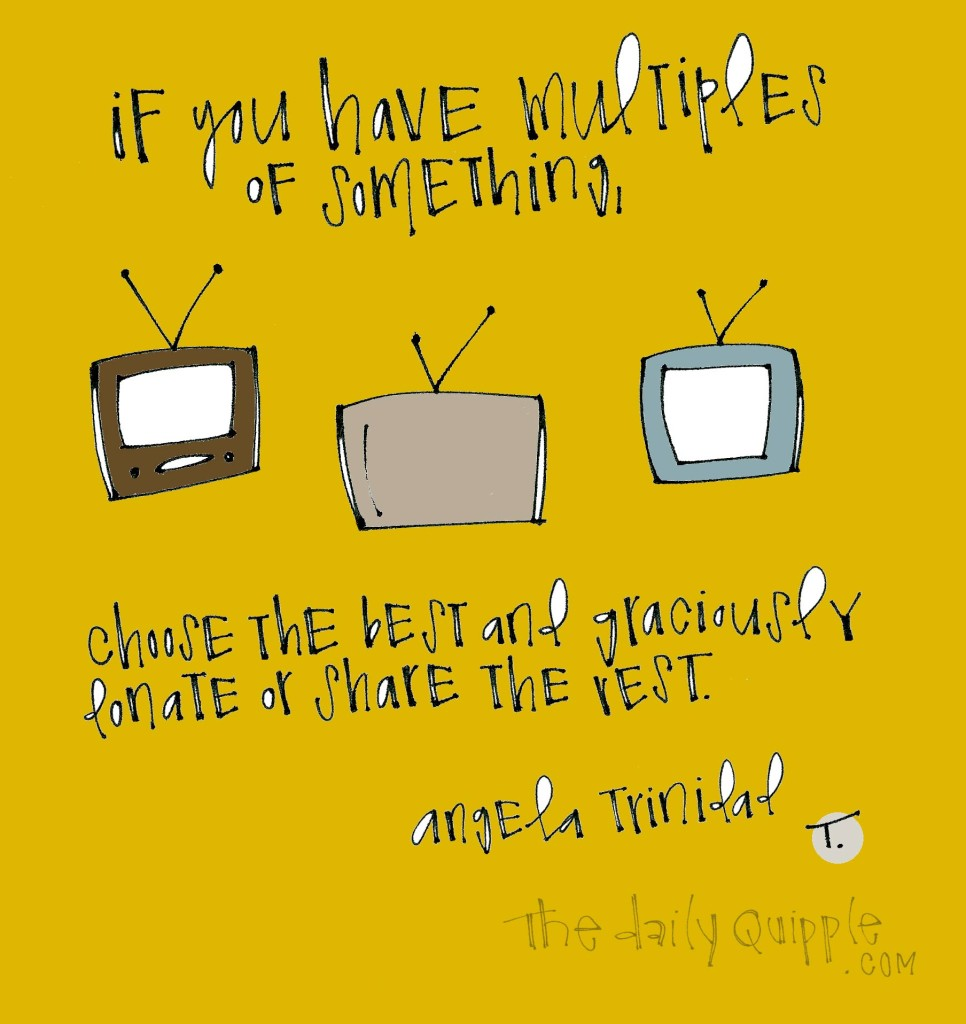 If you have multiples of something, choose the best and graciously donate or share the rest. [Angela Trinidad]