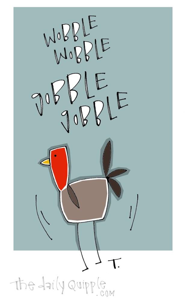 Wobble wobble, gobble gobble!