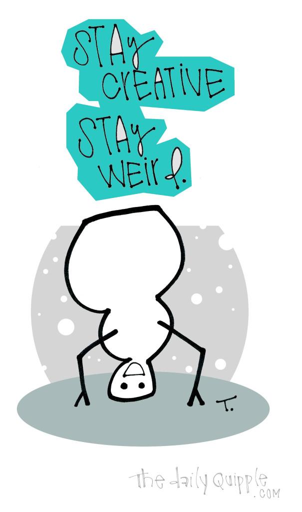 Stay creative. Stay weird.